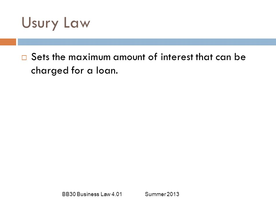 Usury Law Sets the maximum amount of interest that can be charged for a loan.