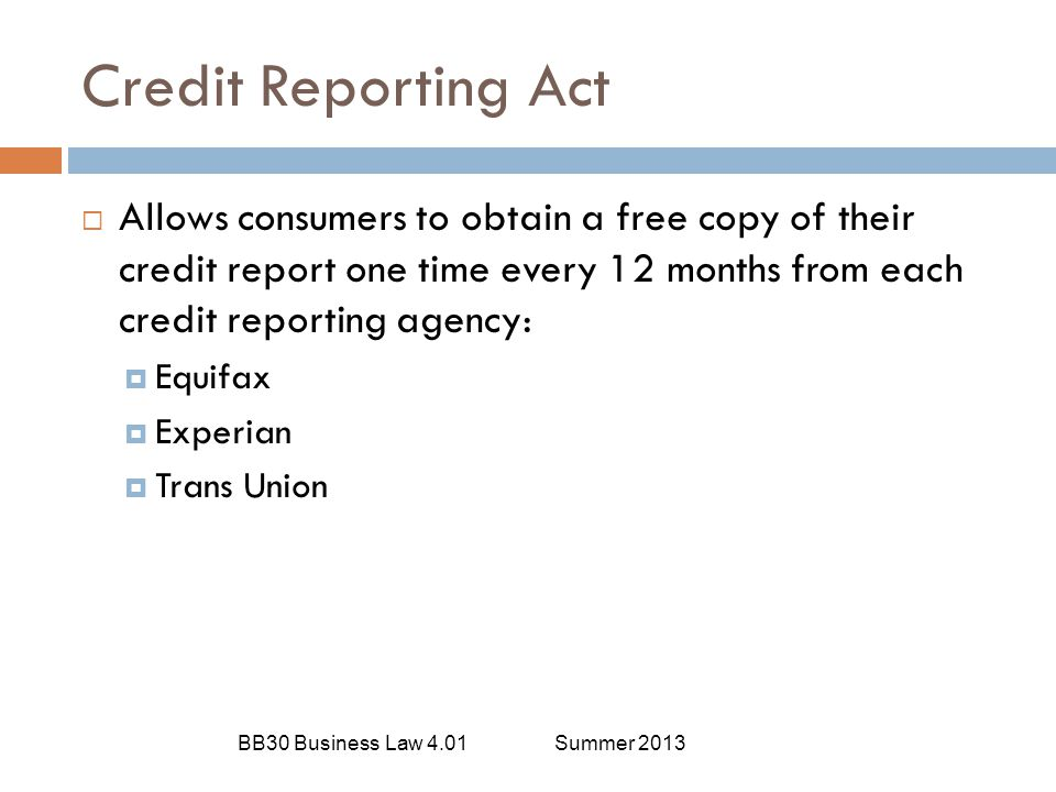 Credit Reporting Act Allows consumers to obtain a free copy of their credit report one time every 12 months from each credit reporting agency: