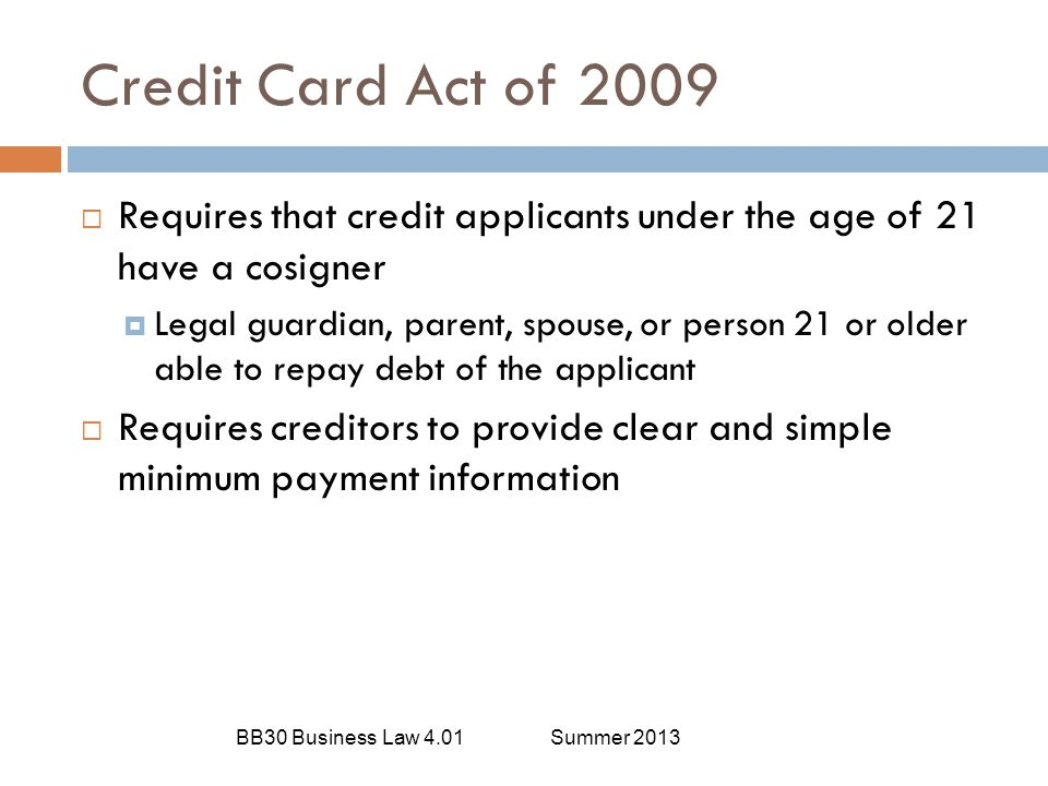 Credit Card Act of 2009 Requires that credit applicants under the age of 21 have a cosigner.