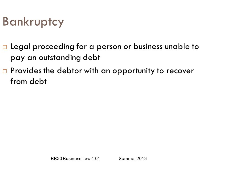 Bankruptcy Legal proceeding for a person or business unable to pay an outstanding debt.