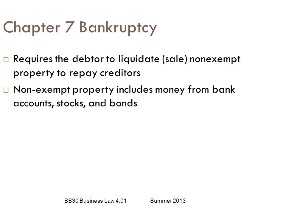 Chapter 7 Bankruptcy Requires the debtor to liquidate (sale) nonexempt property to repay creditors.