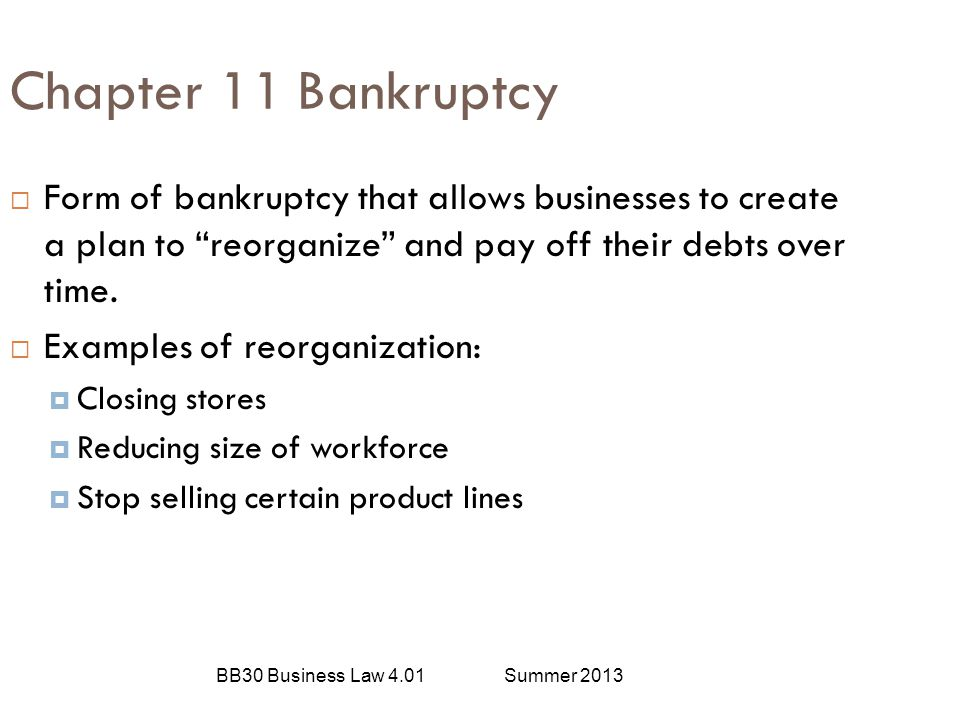 Chapter 11 Bankruptcy Form of bankruptcy that allows businesses to create a plan to reorganize and pay off their debts over time.