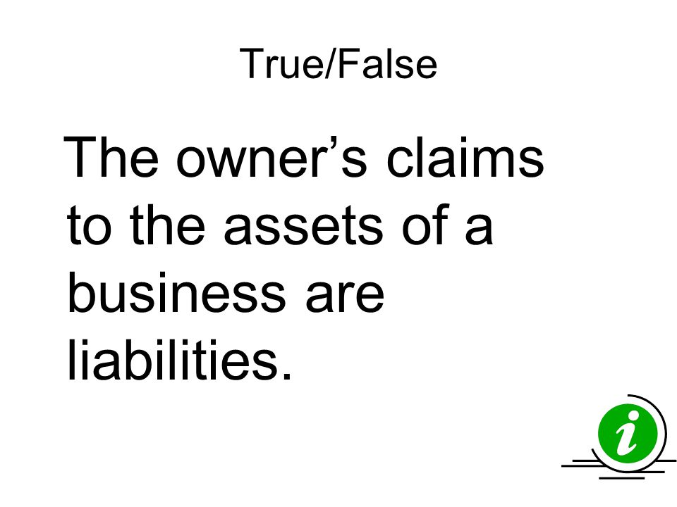 True/False The owner's claims to the assets of a business are liabilities.