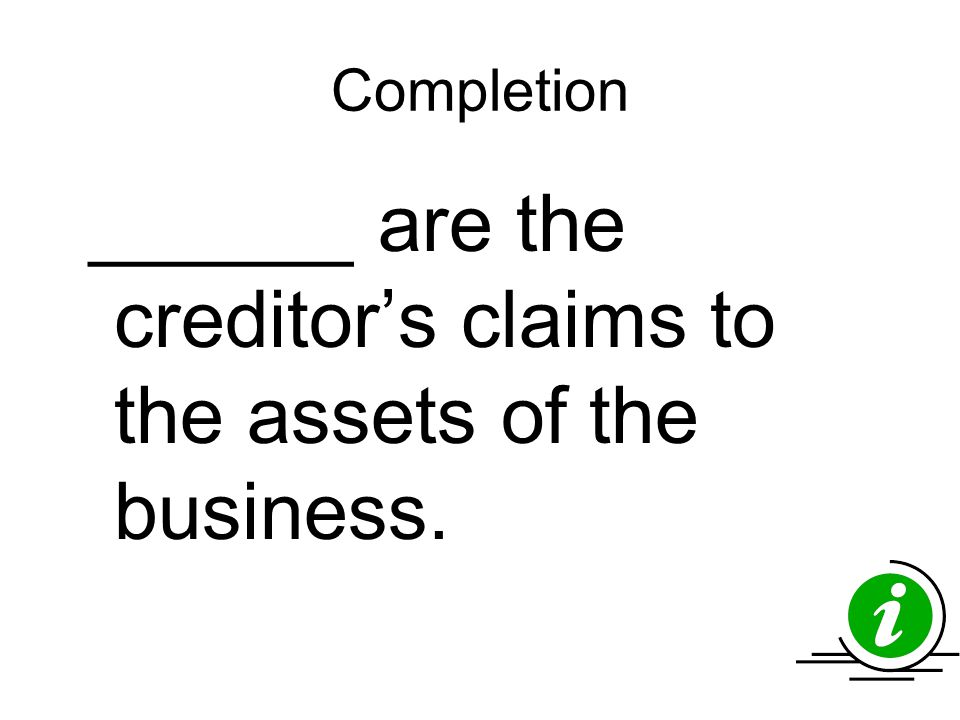 Completion ______ are the creditor's claims to the assets of the business.