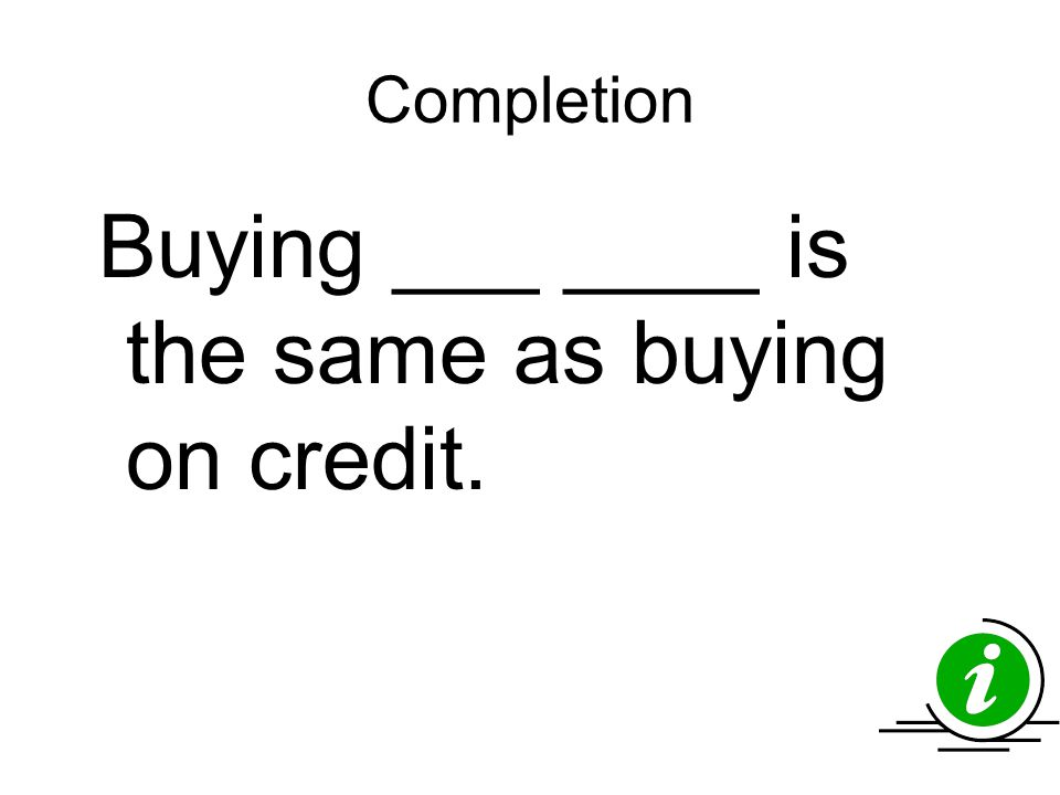 Completion Buying ___ ____ is the same as buying on credit.