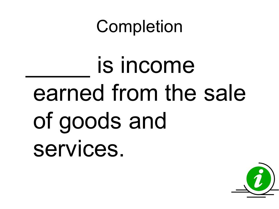 Completion _____ is income earned from the sale of goods and services.