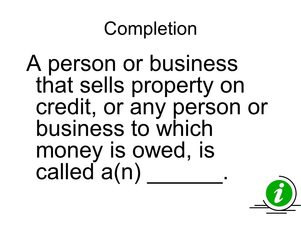 Completion A person or business that sells property on credit, or any person or business to which money is owed, is called a(n) ______.