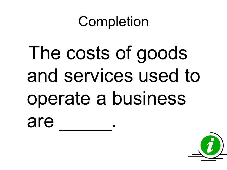 Completion The costs of goods and services used to operate a business are _____.
