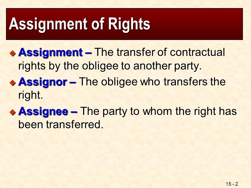 Assignment of Rights Assignment – The transfer of contractual rights by the obligee to another party.