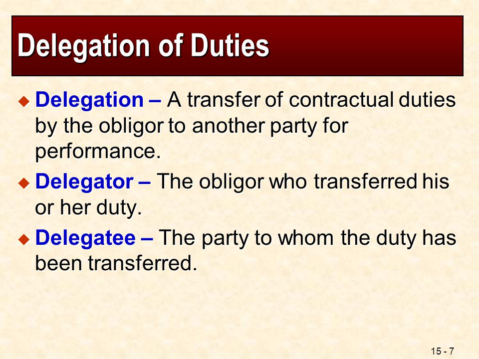 Delegation of Duties Delegation – A transfer of contractual duties by the obligor to another party for performance.