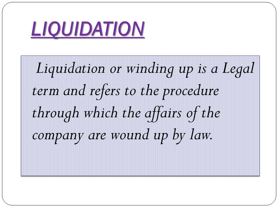 LIQUIDATION Liquidation or winding up is a Legal term and refers to the procedure through which the affairs of the company are wound up by law.