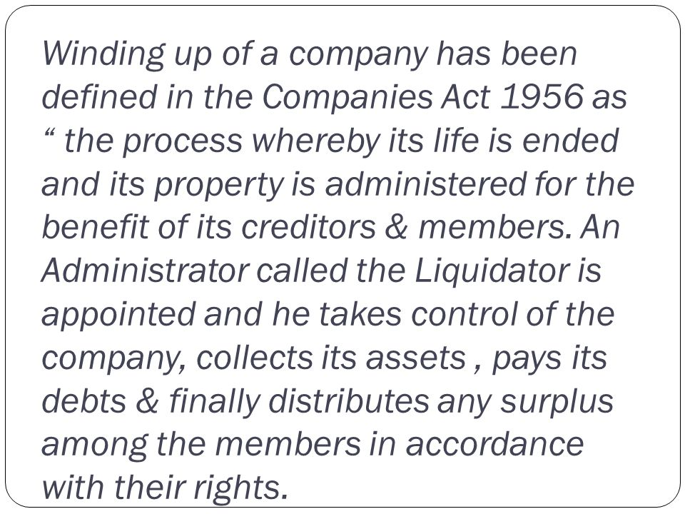 Winding up of a company has been defined in the Companies Act 1956 as the process whereby its life is ended and its property is administered for the benefit of its creditors & members.