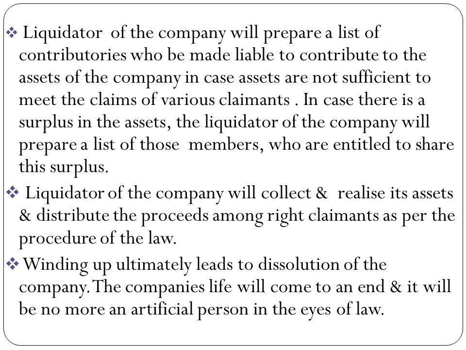 Liquidator of the company will prepare a list of contributories who be made liable to contribute to the assets of the company in case assets are not sufficient to meet the claims of various claimants . In case there is a surplus in the assets, the liquidator of the company will prepare a list of those members, who are entitled to share this surplus.