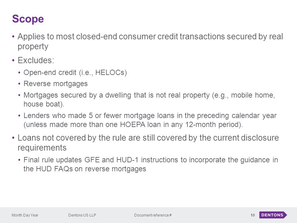 Scope Applies to most closed-end consumer credit transactions secured by real property. Excludes: