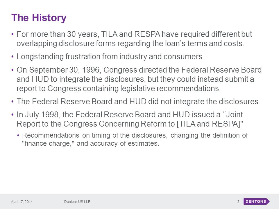 The History For more than 30 years, TILA and RESPA have required different but overlapping disclosure forms regarding the loan's terms and costs.