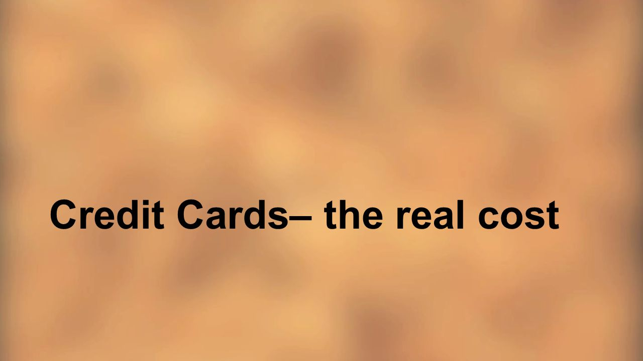 Credit Cards– the real cost