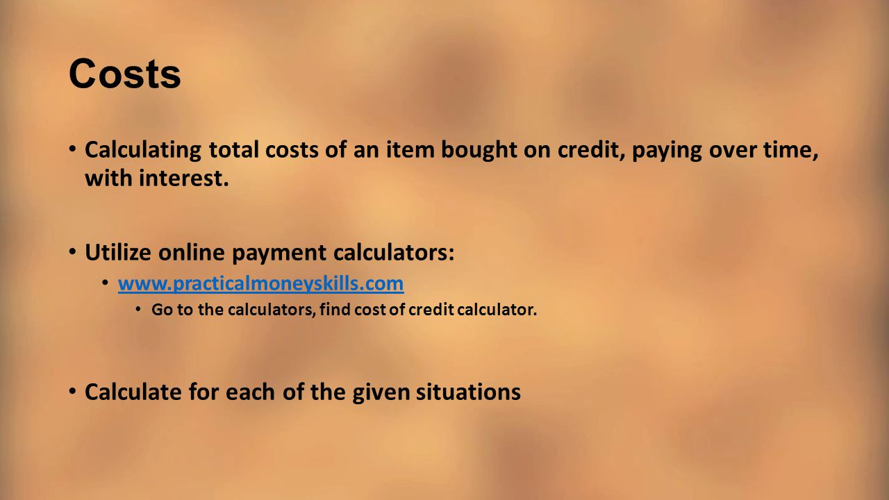 Costs Calculating total costs of an item bought on credit, paying over time, with interest. Utilize online payment calculators:
