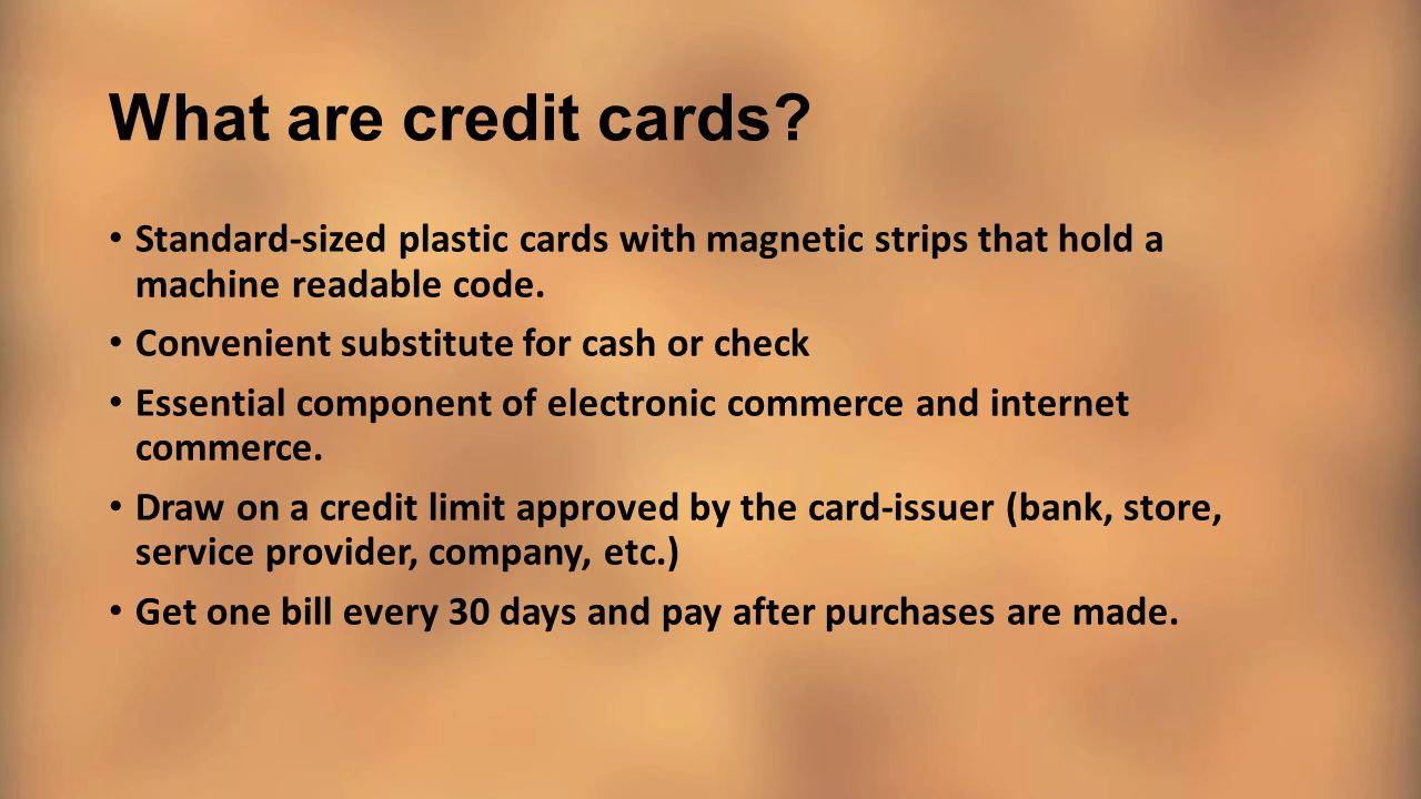 What are credit cards Standard-sized plastic cards with magnetic strips that hold a machine readable code.