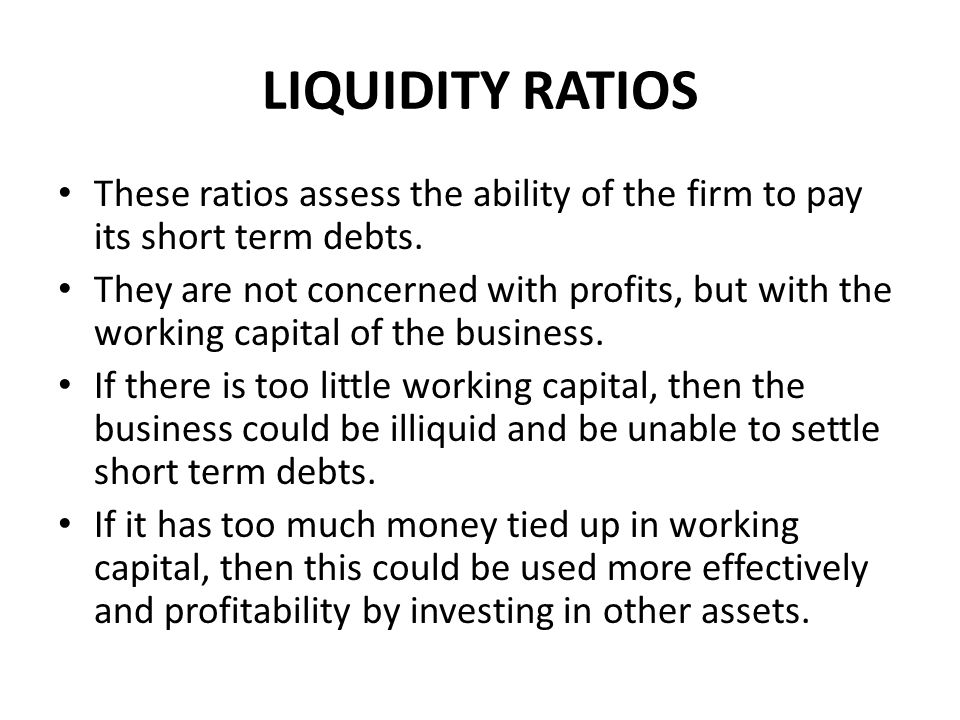 LIQUIDITY RATIOS These ratios assess the ability of the firm to pay its short term debts.