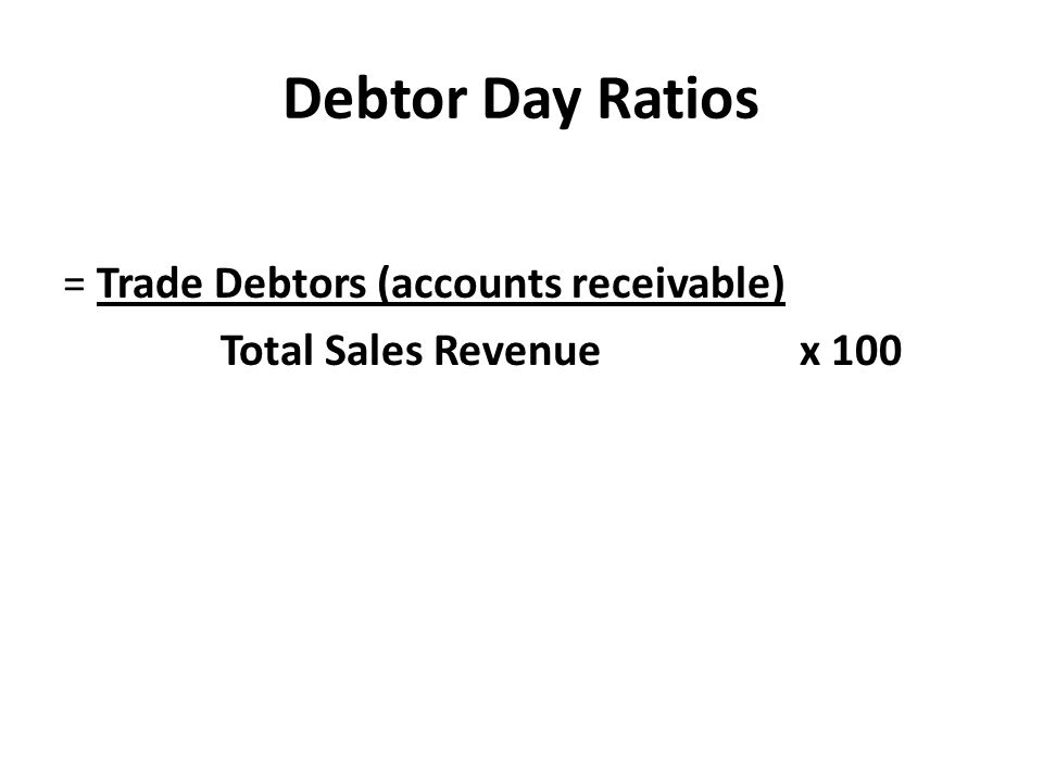 Debtor Day Ratios = Trade Debtors (accounts receivable) Total Sales Revenue x 100