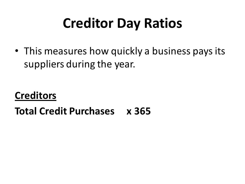 Creditor Day Ratios This measures how quickly a business pays its suppliers during the year. Creditors.