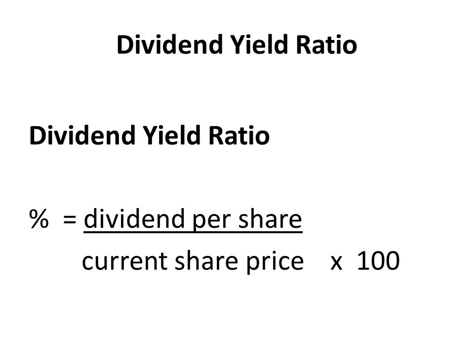 Dividend Yield Ratio Dividend Yield Ratio % = dividend per share current share price x 100