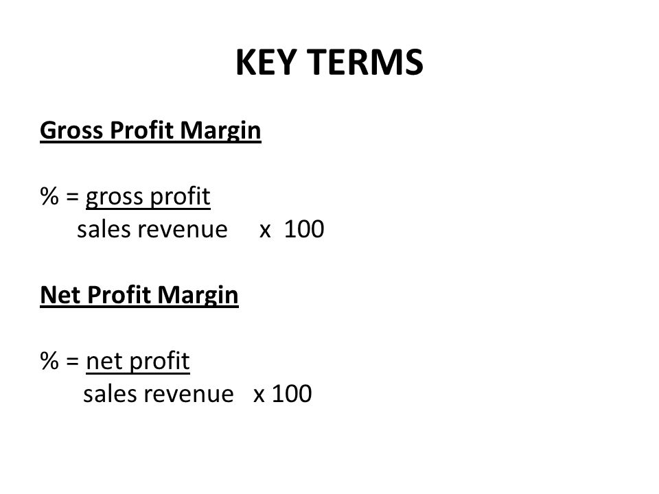 KEY TERMS Gross Profit Margin % = gross profit sales revenue x 100 Net Profit Margin % = net profit sales revenue x 100