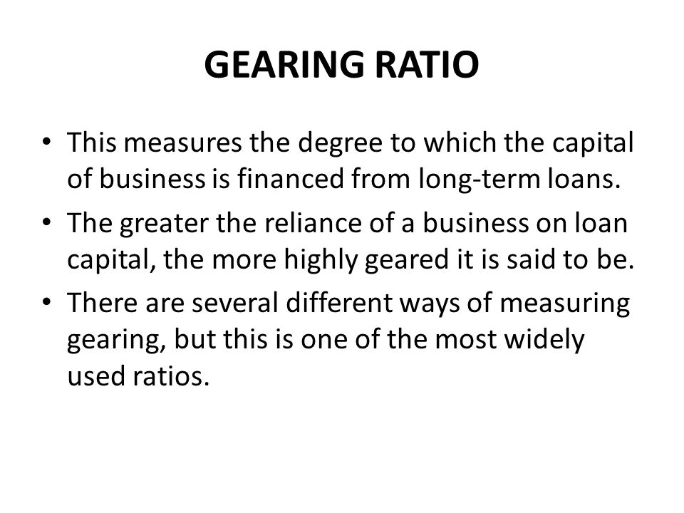 GEARING RATIO This measures the degree to which the capital of business is financed from long-term loans.