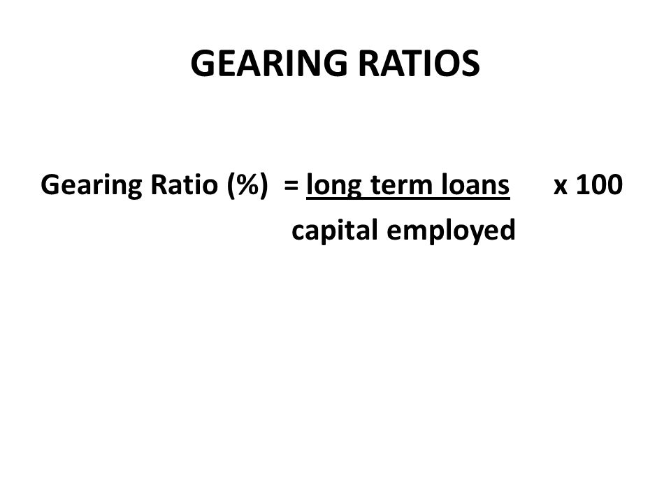 GEARING RATIOS Gearing Ratio (%) = long term loans x 100 capital employed