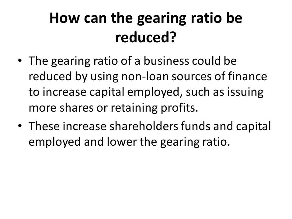 How can the gearing ratio be reduced