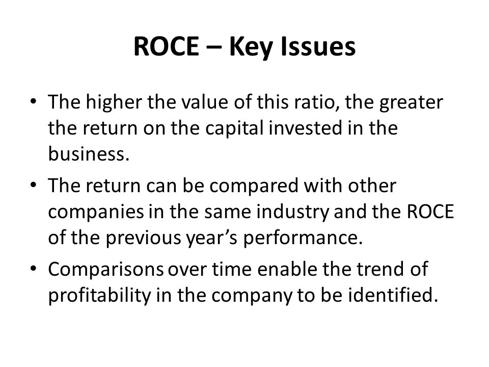ROCE – Key Issues The higher the value of this ratio, the greater the return on the capital invested in the business.