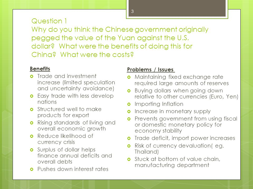 Question 1 Why do you think the Chinese government originally pegged the value of the Yuan against the U.S. dollar What were the benefits of doing this for China What were the costs
