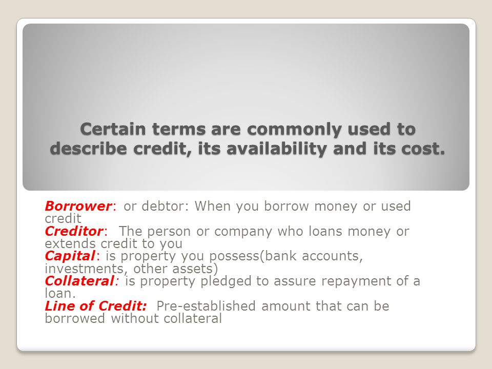 Certain terms are commonly used to describe credit, its availability and its cost.