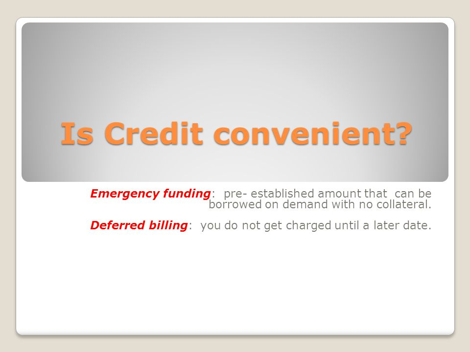 Is Credit convenient Emergency funding: pre- established amount that can be borrowed on demand with no collateral.