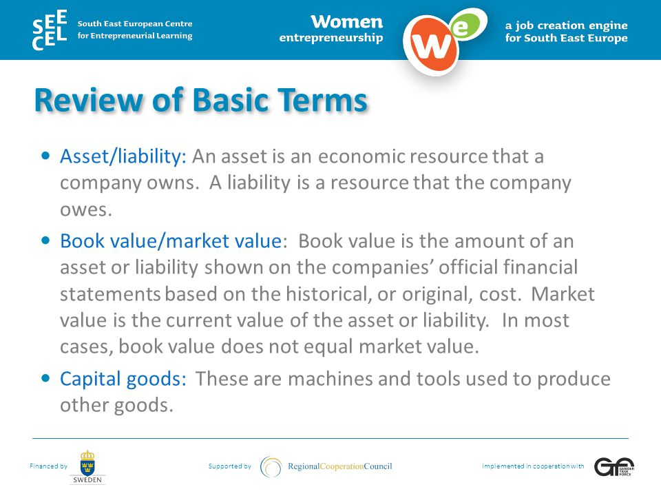 Review of Basic Terms Asset/liability: An asset is an economic resource that a company owns. A liability is a resource that the company owes.