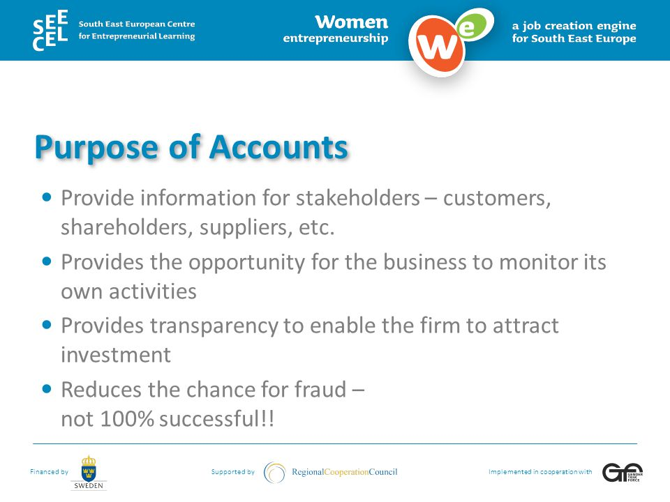 Purpose of Accounts Provide information for stakeholders – customers, shareholders, suppliers, etc.