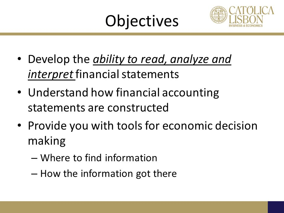 Objectives Develop the ability to read, analyze and interpret financial statements. Understand how financial accounting statements are constructed.