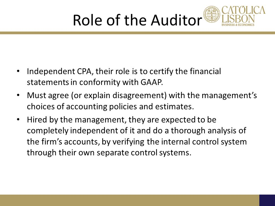 Role of the Auditor Independent CPA, their role is to certify the financial statements in conformity with GAAP.