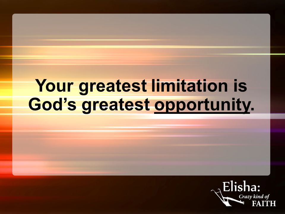 Your greatest limitation is God's greatest opportunity.