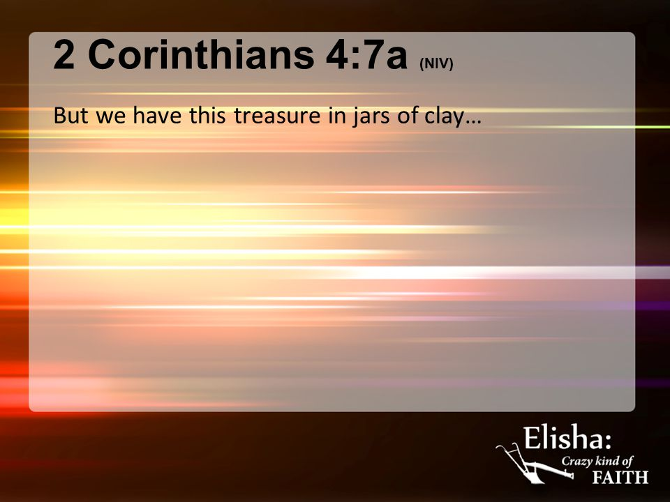 2 Corinthians 4:7a (NIV) But we have this treasure in jars of clay…