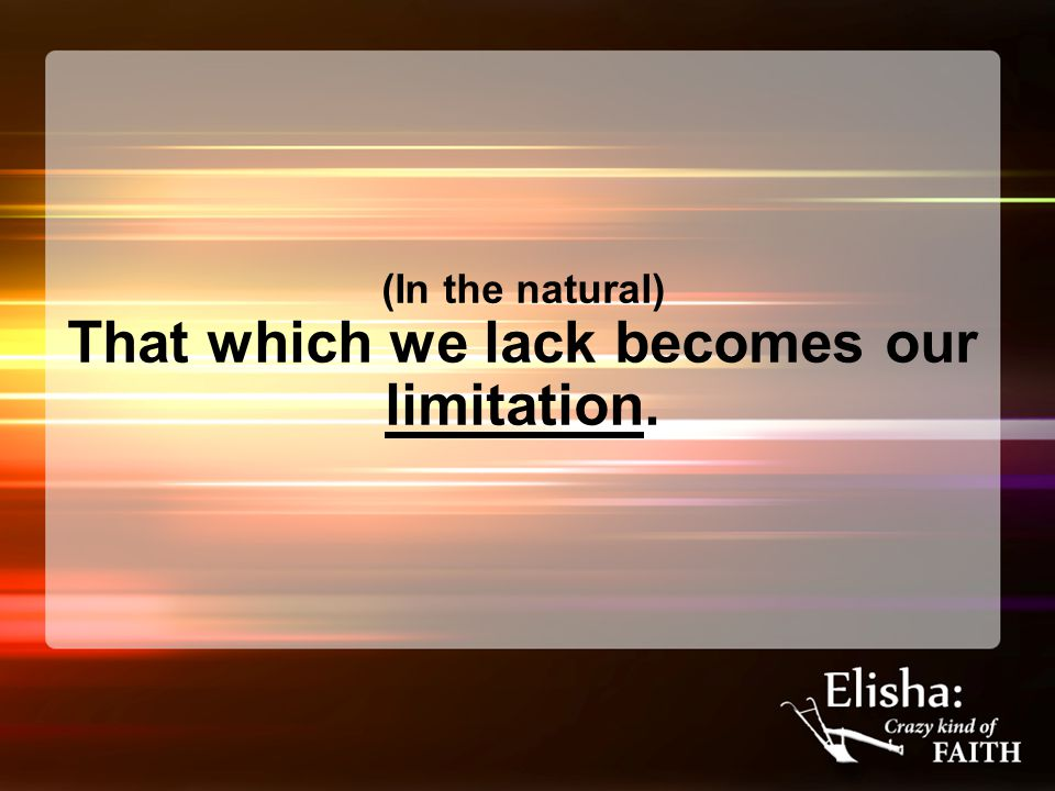 (In the natural) That which we lack becomes our limitation.