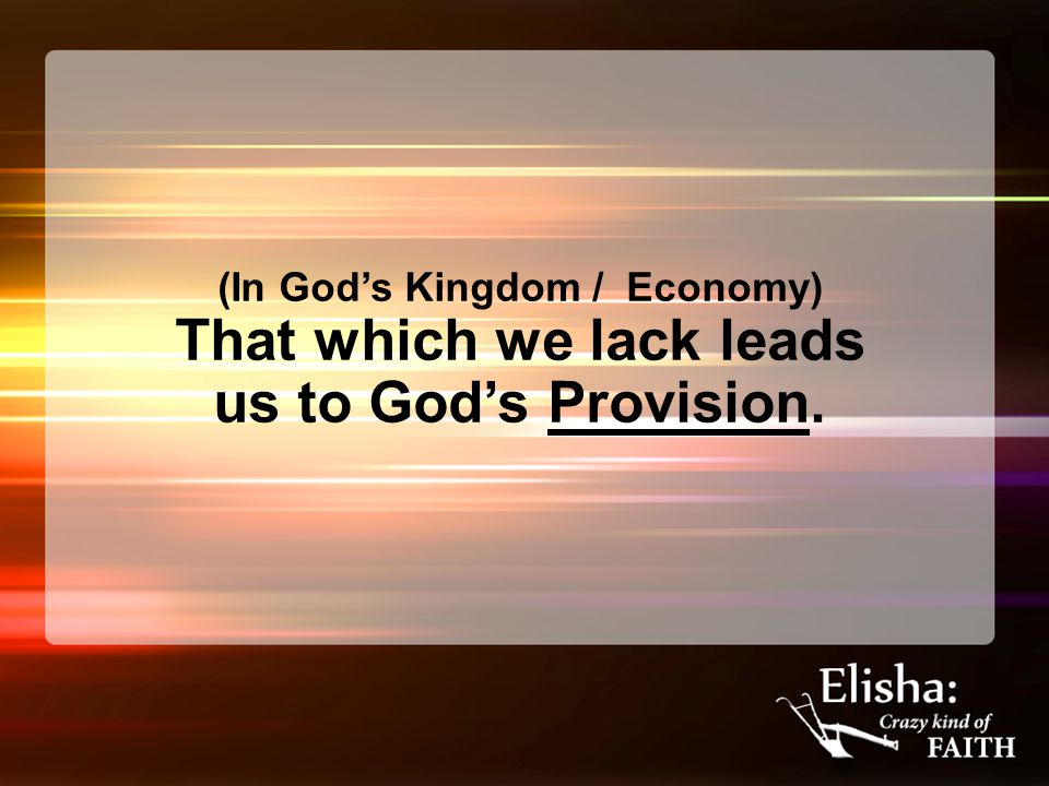(In God's Kingdom / Economy) That which we lack leads us to God's Provision.