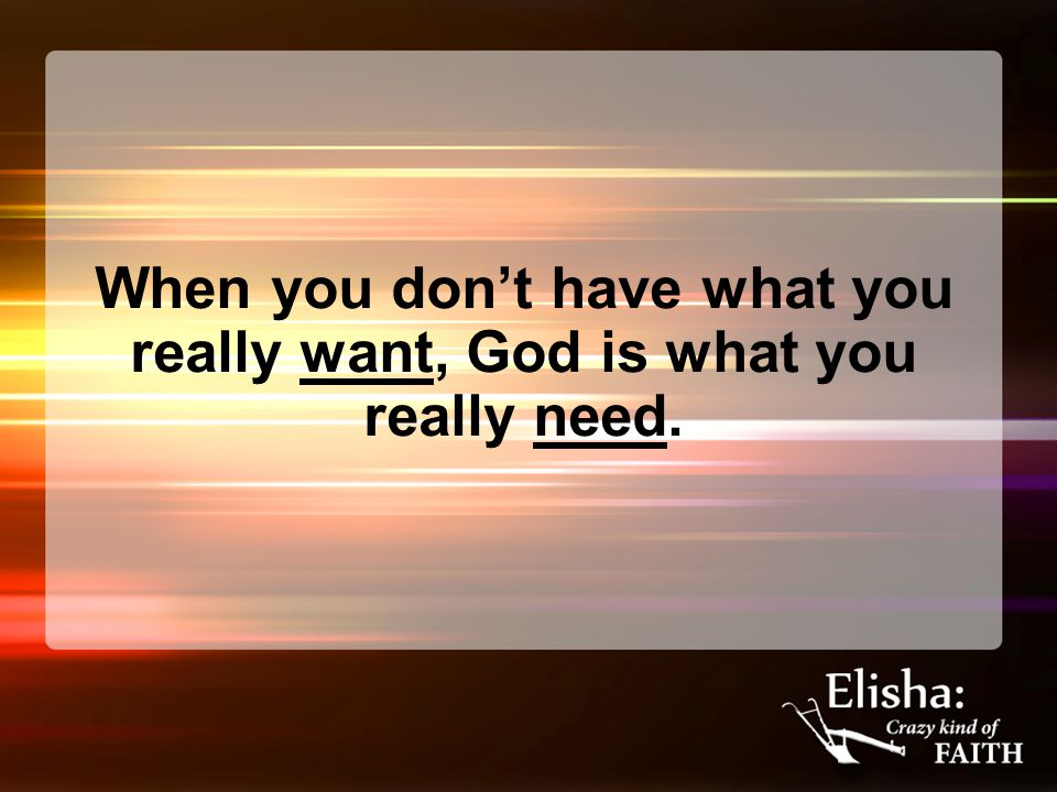 When you don't have what you really want, God is what you really need.