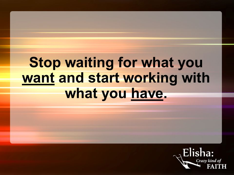 Stop waiting for what you want and start working with what you have.