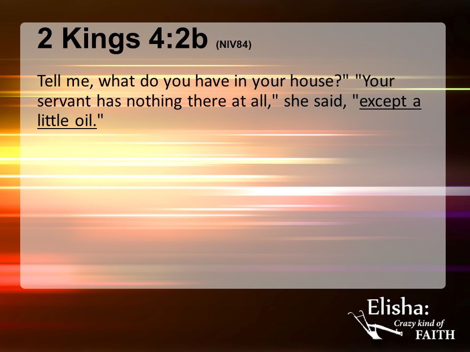 2 Kings 4:2b (NIV84) Tell me, what do you have in your house Your servant has nothing there at all, she said, except a little oil.
