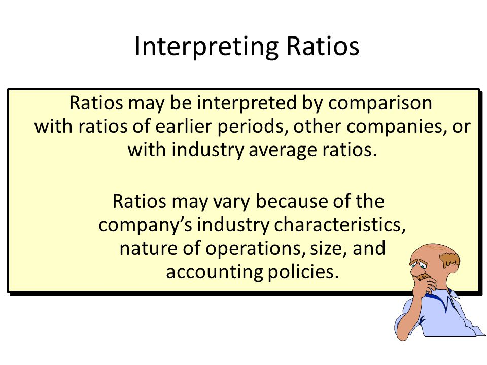 Interpreting Ratios Ratios may be interpreted by comparison with ratios of earlier periods, other companies, or with industry average ratios.