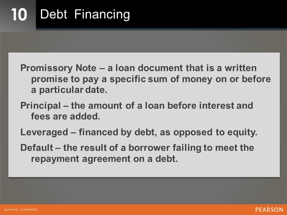 10 Debt Financing. Promissory Note – a loan document that is a written promise to pay a specific sum of money on or before a particular date.