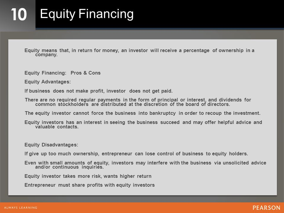 10 Equity Financing. Equity means that, in return for money, an investor will receive a percentage of ownership in a company.