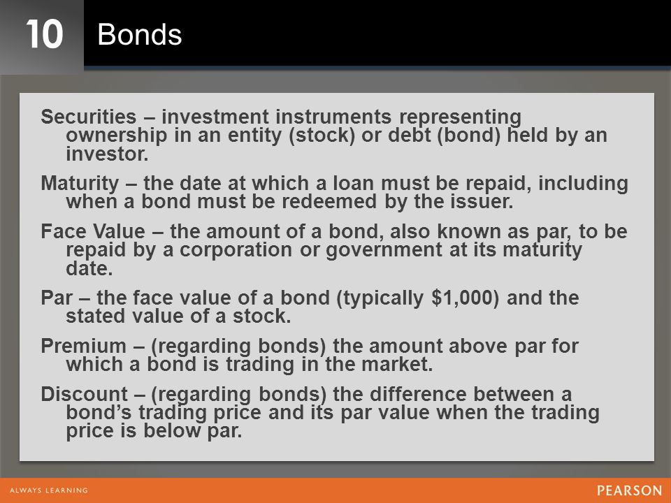10 Bonds. Securities – investment instruments representing ownership in an entity (stock) or debt (bond) held by an investor.