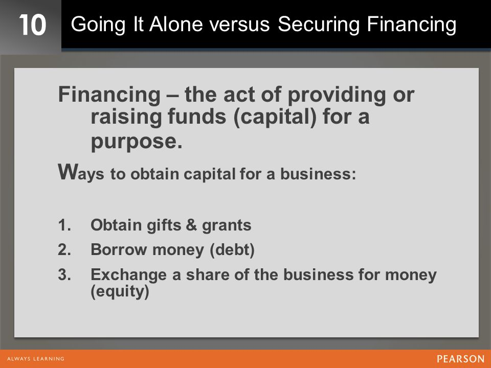 10 Going It Alone versus Securing Financing. Financing – the act of providing or raising funds (capital) for a purpose.